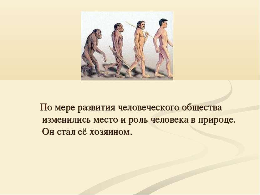 По мере развития человеческого общества изменились место и роль человека в пр...