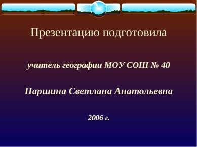 Презентацию подготовила учитель географии МОУ СОШ № 40 Паршина Светлана Анато...