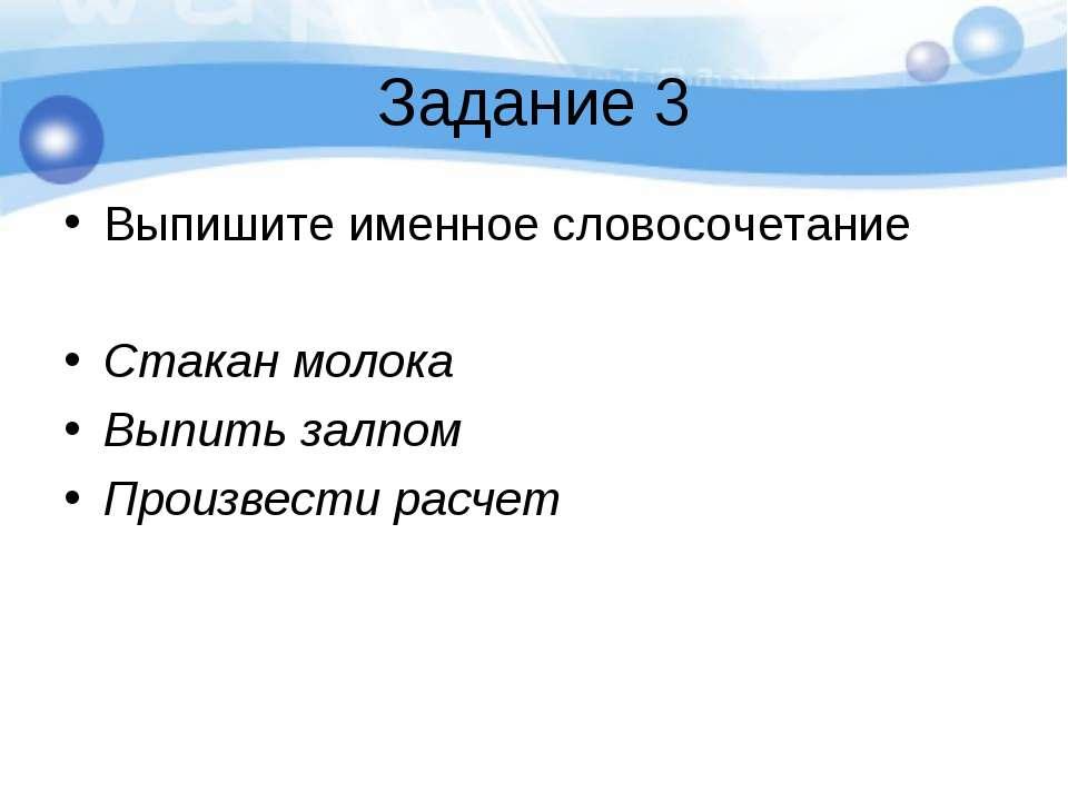 Задание 3 Выпишите именное словосочетание Стакан молока Выпить залпом Произве...