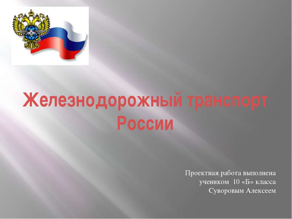 Железнодорожный транспорт России Проектная работа выполнена учеником 10 «Б» к...