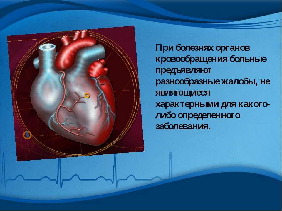 При болезнях органов кровообращения больные предъявляют разнообразные жалобы,...