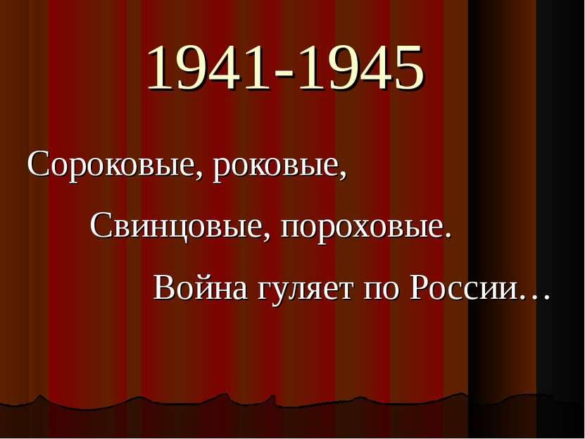 1941-1945 Сороковые, роковые, Свинцовые, пороховые. Война гуляет по России…