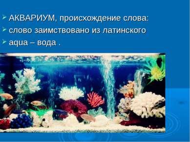 АКВАРИУМ, происхождение слова: слово заимствовано из латинского aqua – вода .