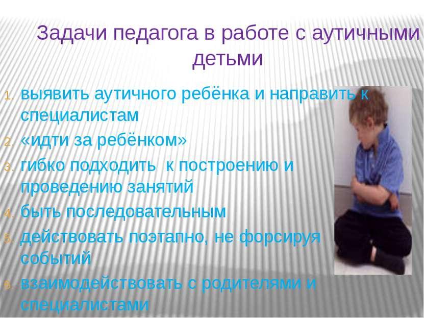 Задачи педагога в работе с аутичными детьми выявить аутичного ребёнка и напра...