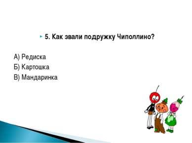 5. Как звали подружку Чиполлино? А) Редиска Б) Картошка В) Мандаринка
