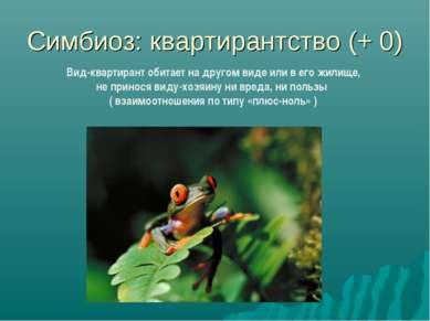 Симбиоз: квартирантство (+ 0) Вид-квартирант обитает на другом виде или в его...