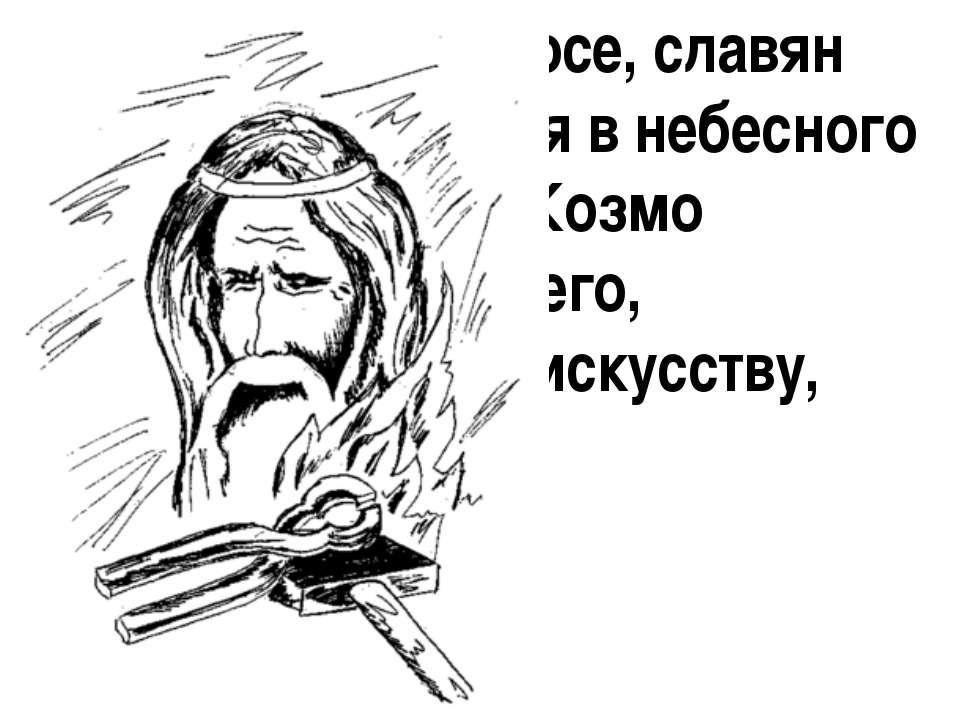 В христианском эпосе, славян Гефест превратился в небесного кузнеца-богатыря ...