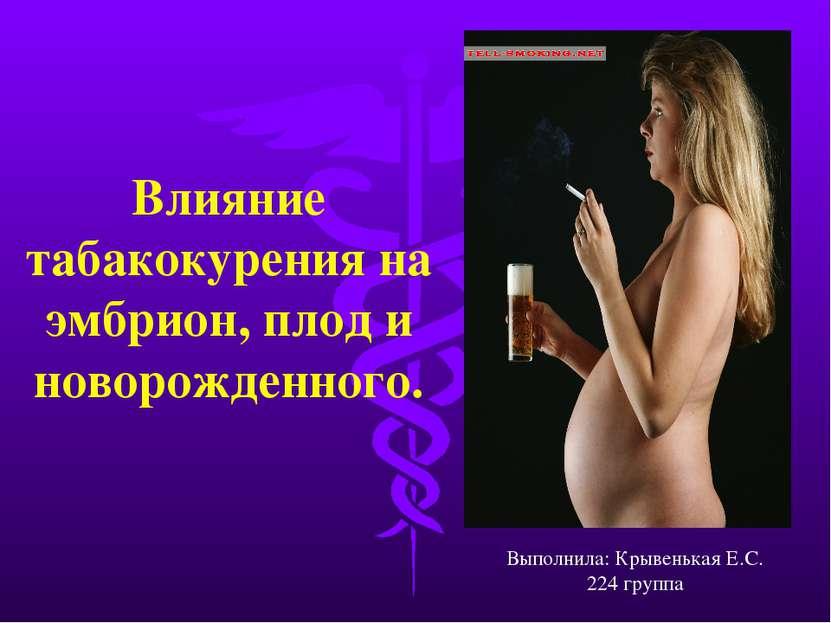 Влияние табакокурения на эмбрион, плод и новорожденного. Выполнила: Крывенька...