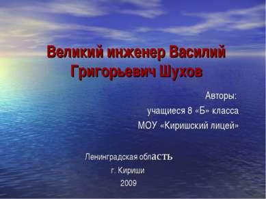 Великий инженер Василий Григорьевич Шухов Авторы: учащиеся 8 «Б» класса МОУ «...