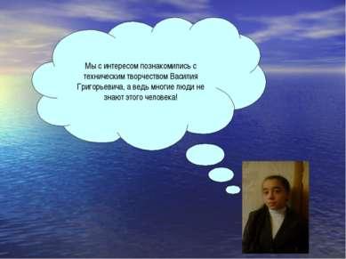 Мы с интересом познакомились с техническим творчеством Василия Григорьевича, ...