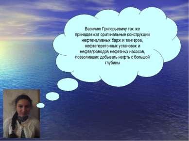 Василию Григорьевичу так же принадлежат оригинальные конструкции нефтеналивны...