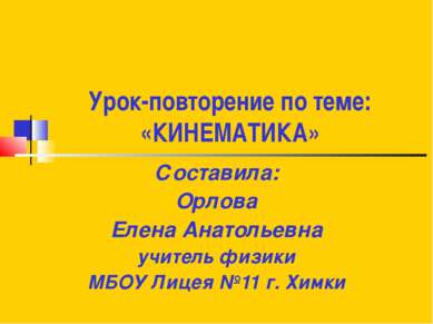 Урок-повторение по теме: «КИНЕМАТИКА» Составила: Орлова Елена Анатольевна учи...