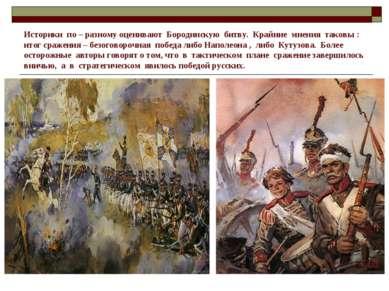 Историки по – разному оценивают Бородинскую битву. Крайние мнения таковы : ит...
