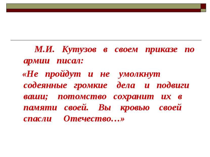 М.И. Кутузов в своем приказе по армии писал: «Не пройдут и не умолкнут содеян...
