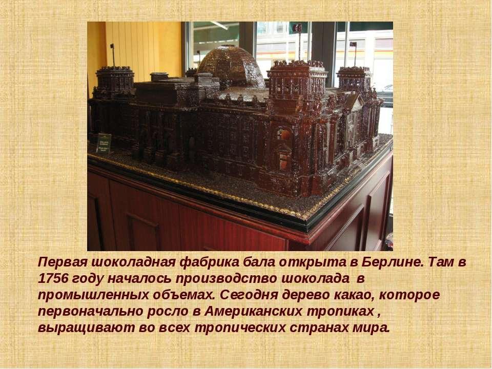 Первая шоколадная фабрика бала открыта в Берлине. Там в 1756 году началось пр...