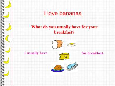 I love bananas What do you usually have for your breakfast? I usually have fo...