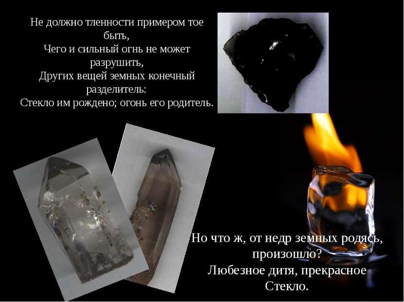 Не должно тленности примером тое быть, Чего и сильный огнь не может разрушить...
