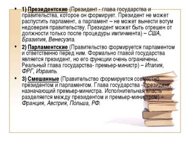 1) Президентские (Президент - глава государства и правительства, которое он ф...