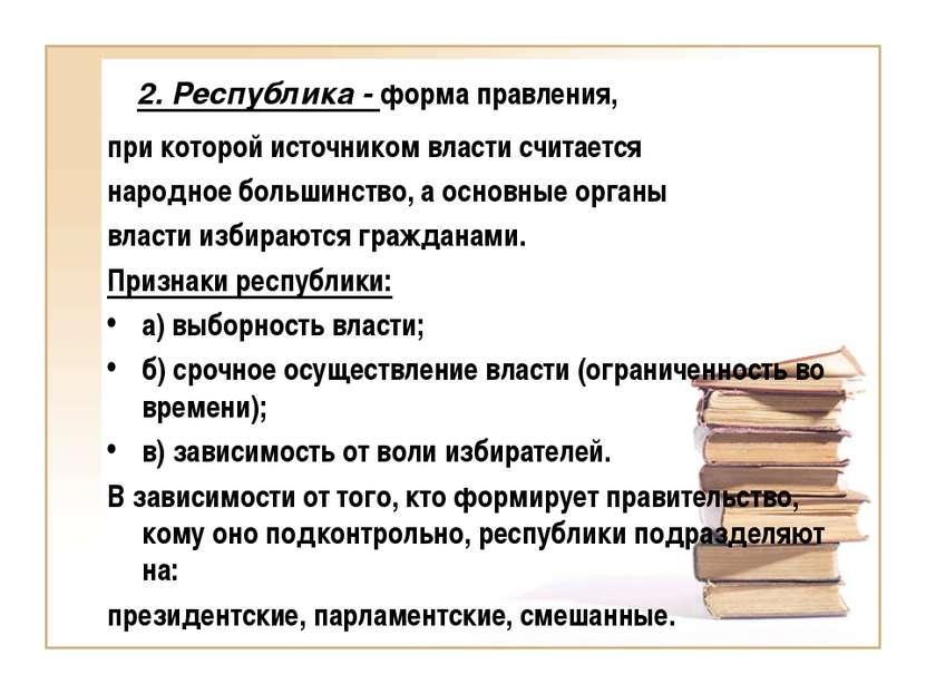 2. Республика - форма правления, при которой источником власти считается наро...