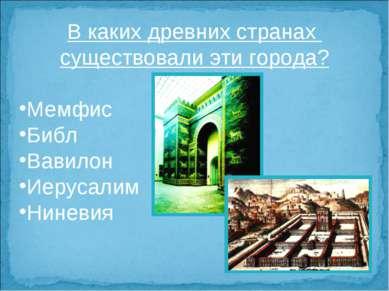 В каких древних странах существовали эти города? Мемфис Библ Вавилон Иерусали...