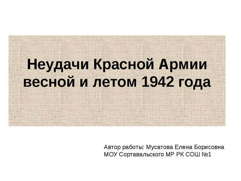Неудачи Красной Армии весной и летом 1942 года Автор работы: Мусатова Елена Б...