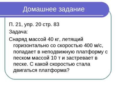 Домашнее задание П. 21, упр. 20 стр. 83 Задача: Снаряд массой 40 кг, летящий ...
