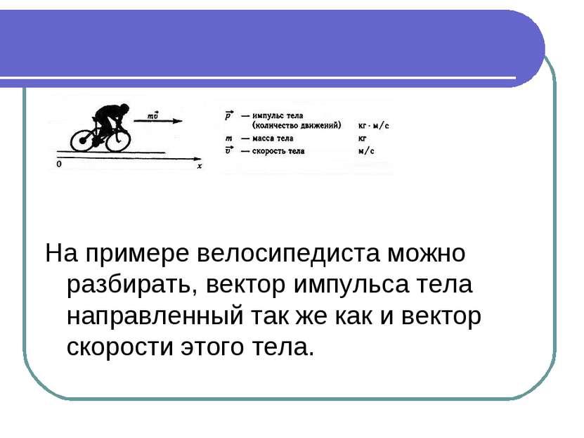 На примере велосипедиста можно разбирать, вектор импульса тела направленный т...