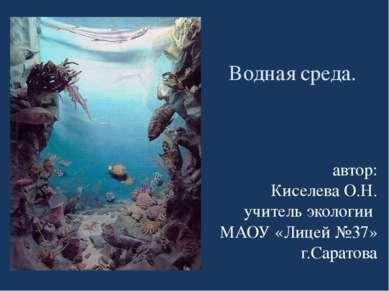 Водная среда. автор: Киселева О.Н. учитель экологии МАОУ «Лицей №37» г.Саратова