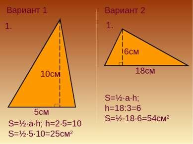 Вариант 1 1. 5см 10см S=½·a·h; h=2·5=10 S=½·5·10=25см2 Вариант 2 1. 6см 18см ...