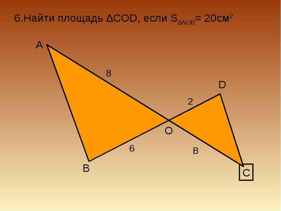 6.Найти площадь ∆COD, если S∆AOB= 20см2