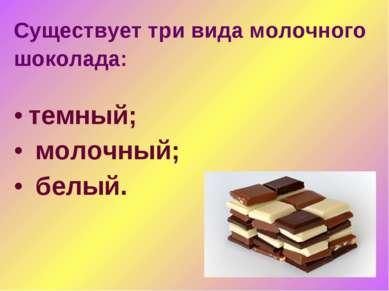 Существует три вида молочного шоколада: темный; молочный; белый.