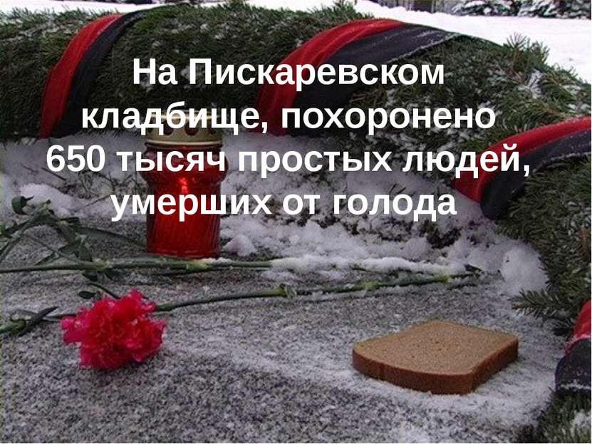 На Пискаревском кладбище, похоронено 650тысяч простых людей, умерших отголода