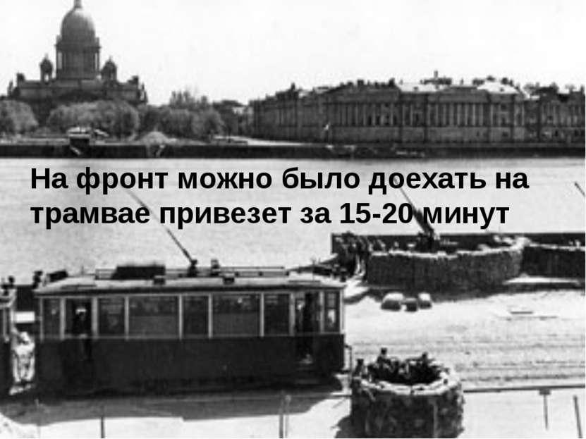 На фронт можно было доехать на трамвае привезет за 15-20 минут