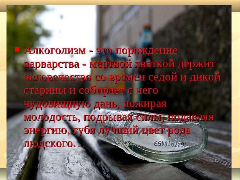 Алкоголизм - это порождение варварства - мертвой хваткой держит человечество ...