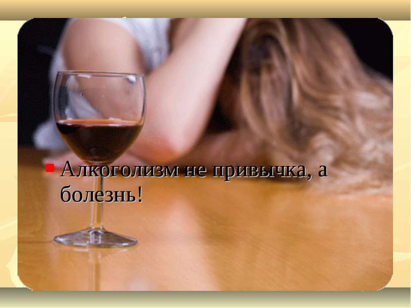Алкоголизм не привычка, а болезнь!