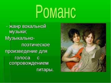 - жанр вокальной музыки; Музыкально- поэтическое произведение для голоса с со...