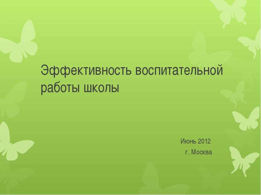 Эффективность воспитательной работы школы Июнь 2012 г. Москва