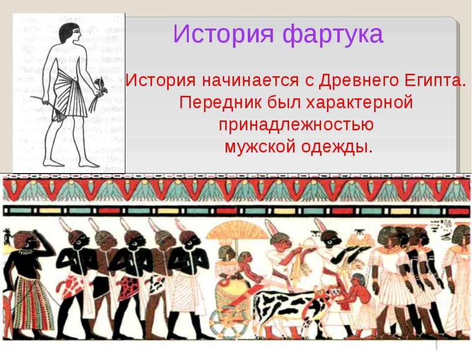 История фартука История начинается с Древнего Египта. Передник был характерно...
