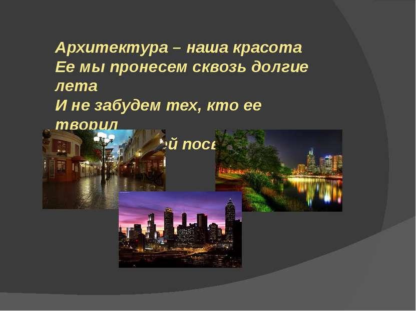 Архитектура – наша красота Ее мы пронесем сквозь долгие лета И не забудем тех...
