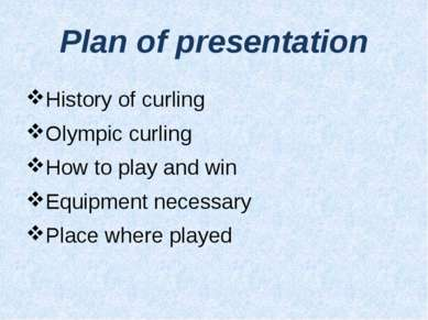 Plan of presentation History of curling Olympic curling How to play and win E...