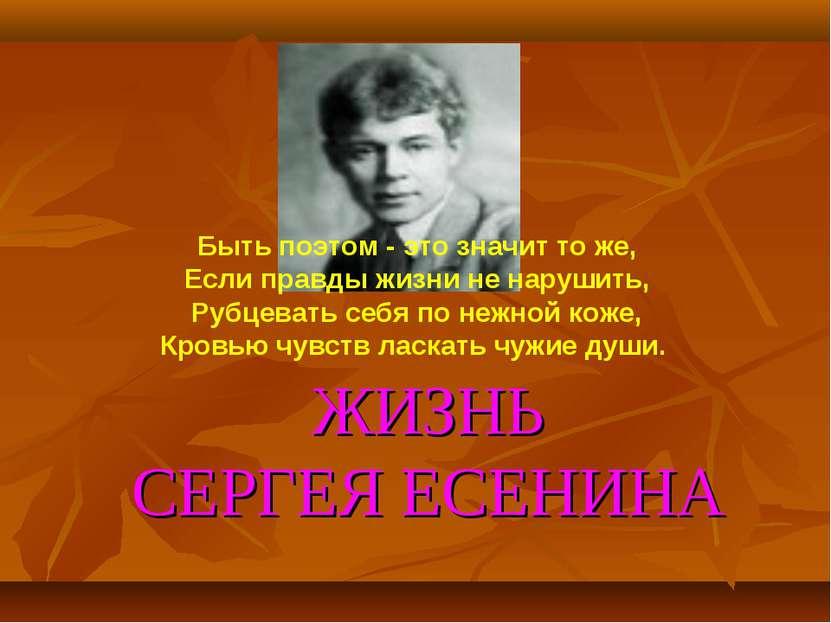 ЖИЗНЬ СЕРГЕЯ ЕСЕНИНА Быть поэтом - это значит то же, Если правды жизни не нар...