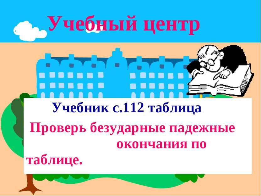 Учебный центр Учебник с.112 таблица Проверь безударные падежные окончания по ...