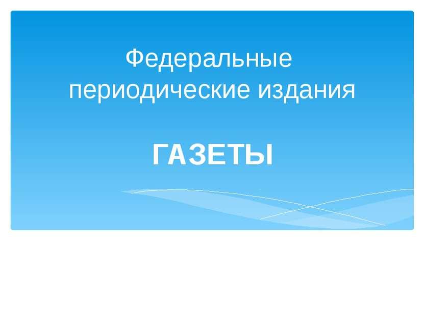 Федеральные периодические издания ГАЗЕТЫ