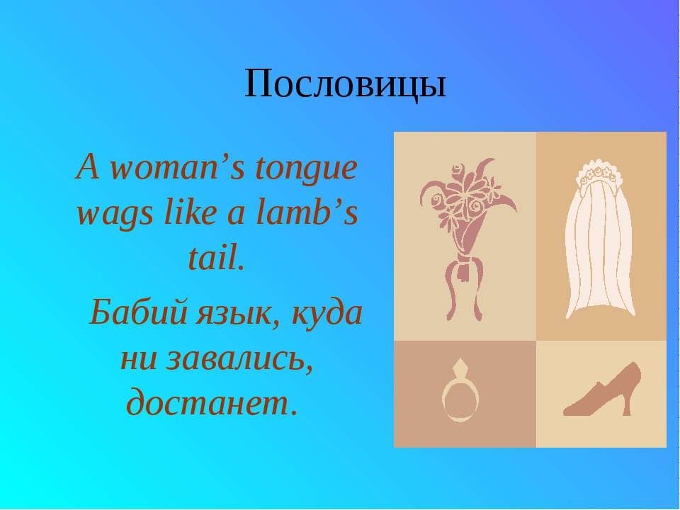 Пословицы A woman's tongue wags like a lamb's tail. Бабий язык, куда ни завал...