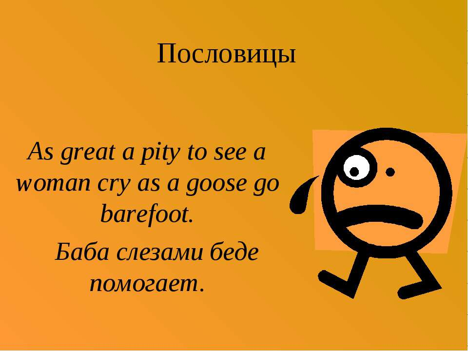 Пословицы As great a pity to see a woman cry as a goose go barefoot. Баба сле...