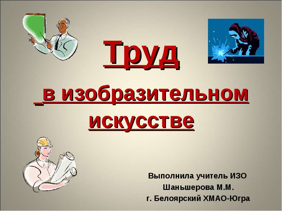 Труд в изобразительном искусстве Выполнила учитель ИЗО Шаньшерова М.М. г. Бел...