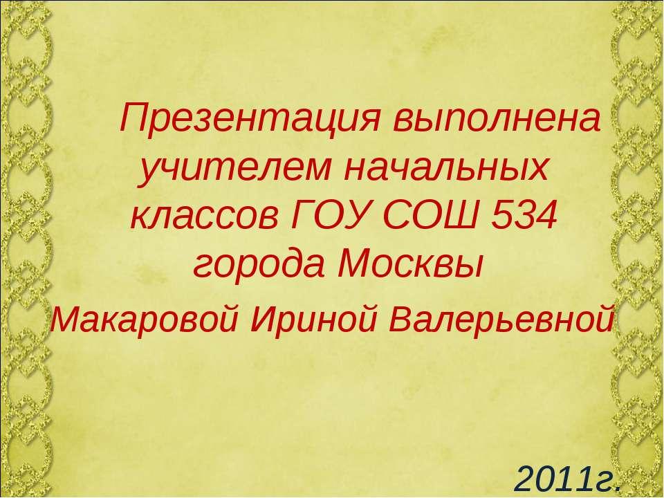 Презентация выполнена учителем начальных классов ГОУ СОШ 534 города Москвы Ма...