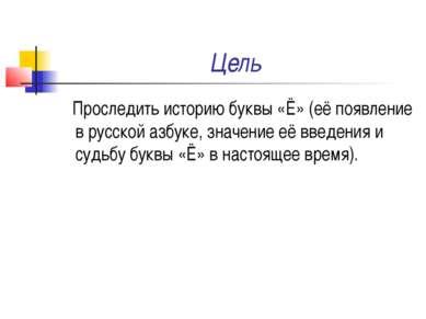 Цель Проследить историю буквы «Ё» (её появление в русской азбуке, значение её...