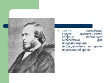1867г.— Английский хирург Джозеф Листер впервые использует антисептики для ...