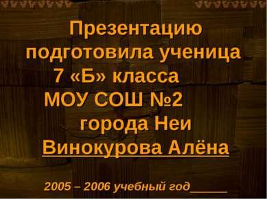 Презентацию подготовила ученица 7 «Б» класса МОУ СОШ №2 города Неи Винокурова...